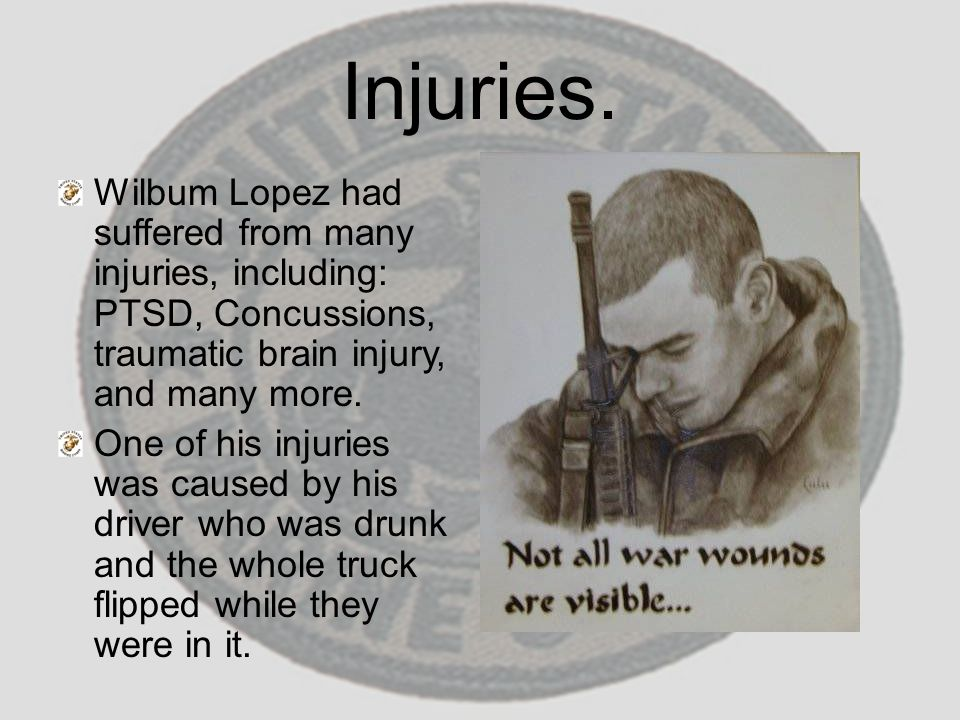 Injuries. Wilbum Lopez had suffered from many injuries, including: PTSD, Concussions, traumatic brain injury, and many more. One of his injuries was c