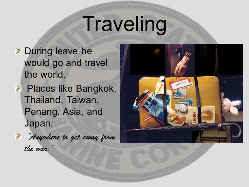 "Traveling During leave he would go and travel the world. Places like Bangkok, Thailand, Taiwan, Penang, Asia, and Japan. ""Anywhere to get away from th"