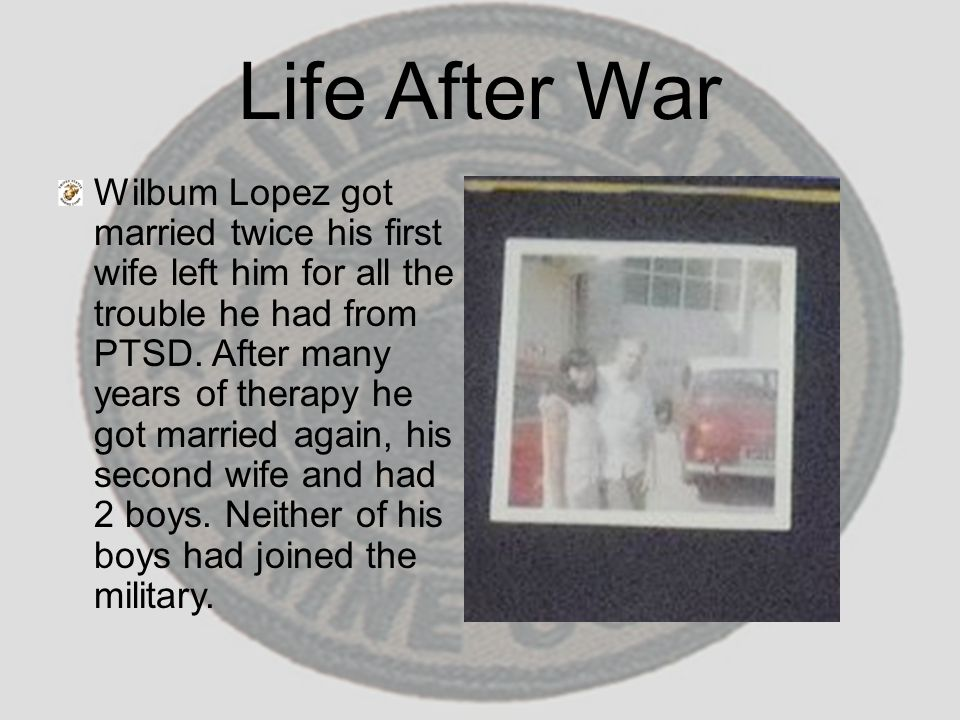 Life After War Wilbum Lopez got married twice his first wife left him for all the trouble he had from PTSD. After many years of therapy he got married