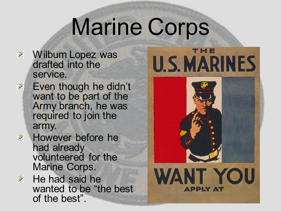 Marine Corps Wilbum Lopez was drafted into the service. Even though he didn't want to be part of the Army branch, he was required to join the army. Ho