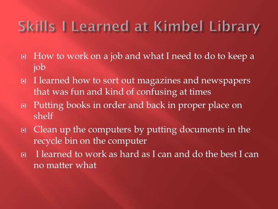  How to work on a job and what I need to do to keep a job  I learned how to sort out magazines and newspapers that was fun and kind of confusing at times  Putting books in order and back in proper place on shelf  Clean up the computers by putting documents in the recycle bin on the computer  I learned to work as hard as I can and do the best I can no matter what