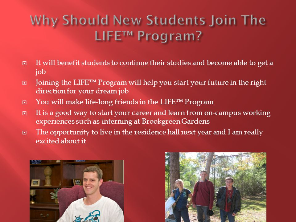  It will benefit students to continue their studies and become able to get a job  Joining the LIFE™ Program will help you start your future in the right direction for your dream job  You will make life-long friends in the LIFE™ Program  It is a good way to start your career and learn from on-campus working experiences such as interning at Brookgreen Gardens  The opportunity to live in the residence hall next year and I am really excited about it
