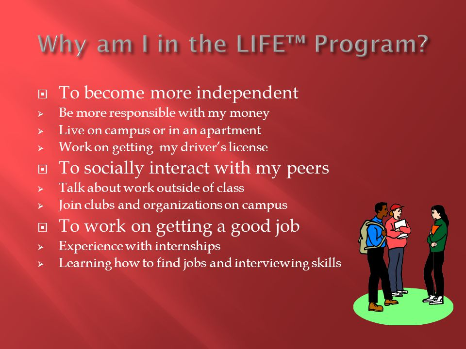  To become more independent  Be more responsible with my money  Live on campus or in an apartment  Work on getting my driver's license  To socially interact with my peers  Talk about work outside of class  Join clubs and organizations on campus  To work on getting a good job  Experience with internships  Learning how to find jobs and interviewing skills