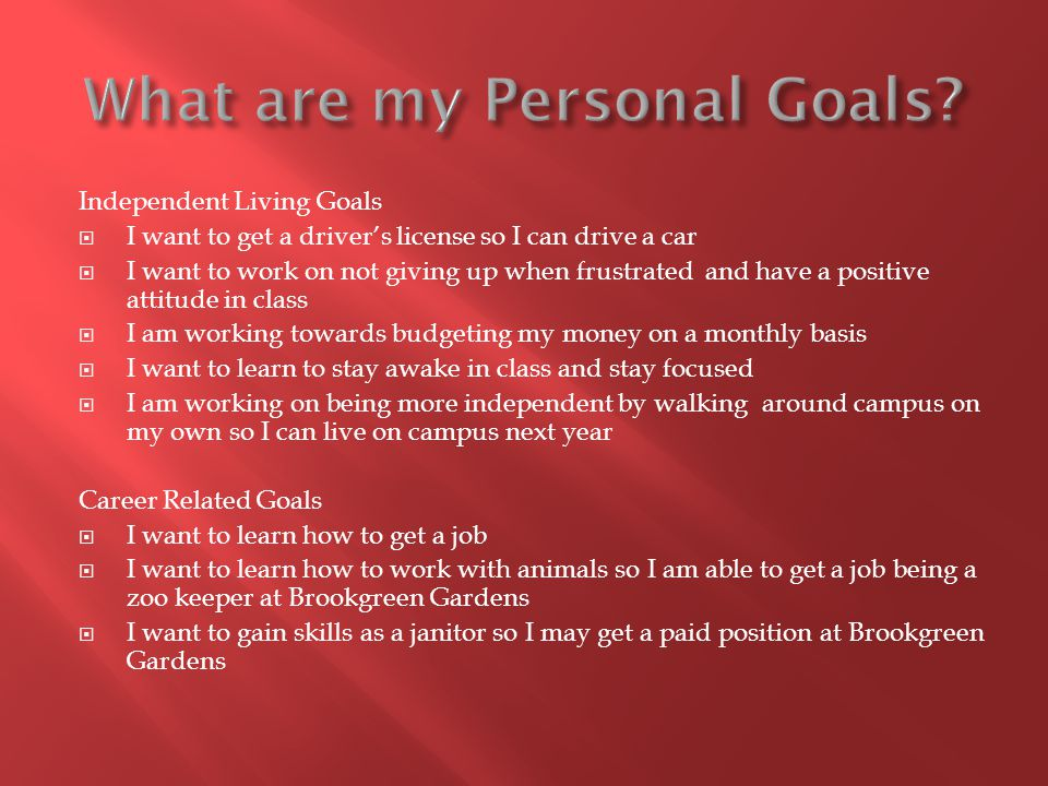 Independent Living Goals  I want to get a driver's license so I can drive a car  I want to work on not giving up when frustrated and have a positive