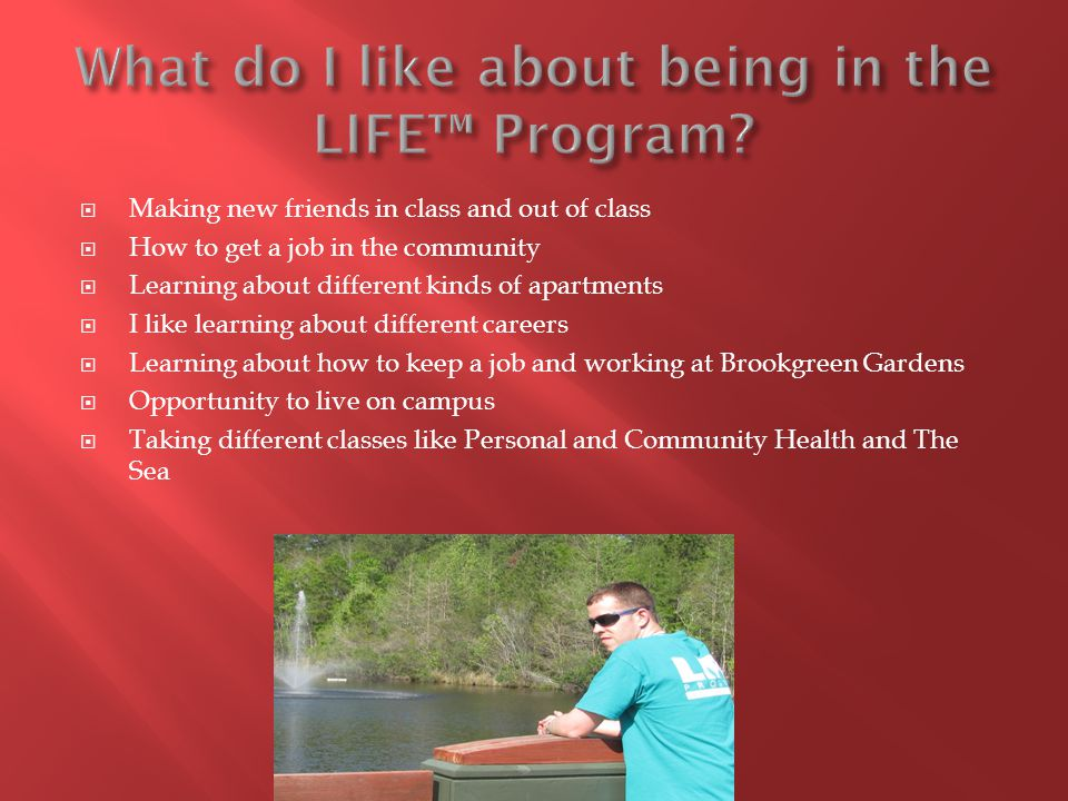  Making new friends in class and out of class  How to get a job in the community  Learning about different kinds of apartments  I like learning about different careers  Learning about how to keep a job and working at Brookgreen Gardens  Opportunity to live on campus  Taking different classes like Personal and Community Health and The Sea
