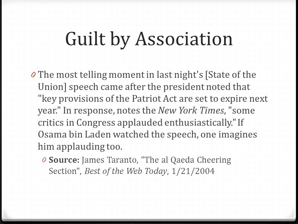 Guilt by Association 0 The most telling moment in last night s [State of the Union] speech came after the president noted that key provisions of the Patriot Act are set to expire next year. In response, notes the New York Times, some critics in Congress applauded enthusiastically. If Osama bin Laden watched the speech, one imagines him applauding too.