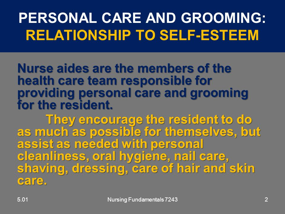 Nursing Fundamentals 72433 PERSONAL CARE AND GROOMING: RELATIONSHIP TO SELF-ESTEEM 5.01 Personal grooming is important for a positive self-image and every effort should be made to encourage and assist the resident to maintain a pleasing and attractive appearance.