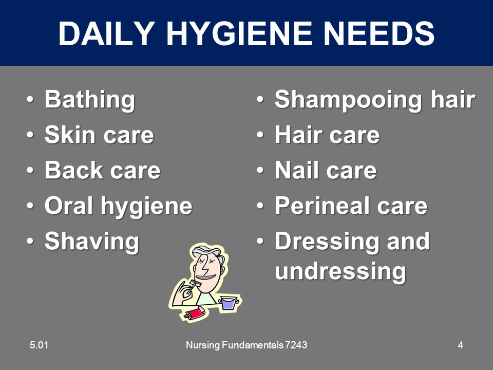 Nursing Fundamentals 72435 FACTORS THAT AFFECT HYGIENE PRACTICES 5.01 CultureCulture Family PracticesFamily Practices IllnessIllness Individual preferencesIndividual preferences –Bath in morning or before going to bed –Frequency of bathing, shaving –Shampooing hair daily or weekly