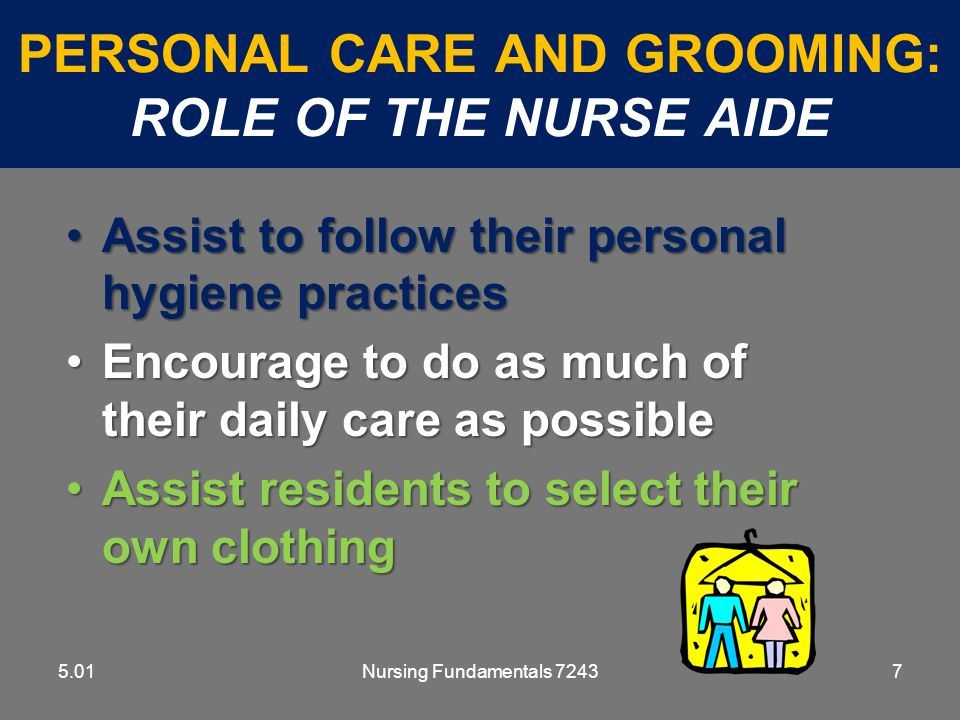 Nursing Fundamentals 72438 PERSONAL CARE AND GROOMING: ROLE OF THE NURSE AIDE 5.01 Promote independence and self esteemPromote independence and self esteem Encourage use of deodorant, perfume, aftershave lotion, and cosmeticsEncourage use of deodorant, perfume, aftershave lotion, and cosmetics Be patient and encouragingBe patient and encouraging