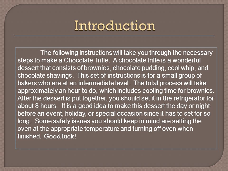 The following instructions will take you through the necessary steps to make a Chocolate Trifle.