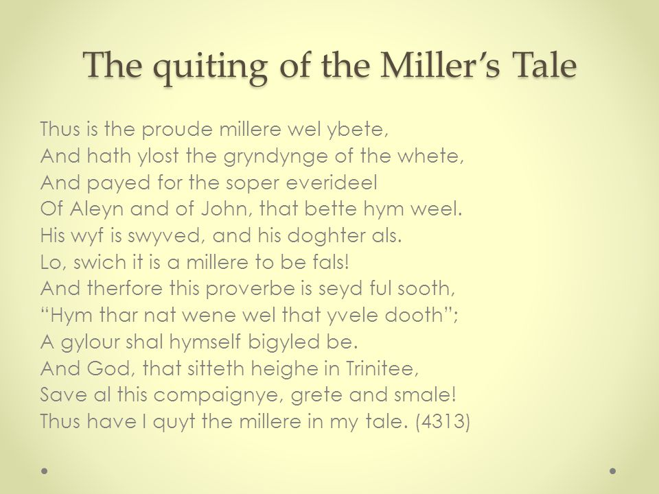 The quiting of the Miller's Tale Thus is the proude millere wel ybete, And hath ylost the gryndynge of the whete, And payed for the soper everideel Of Aleyn and of John, that bette hym weel.