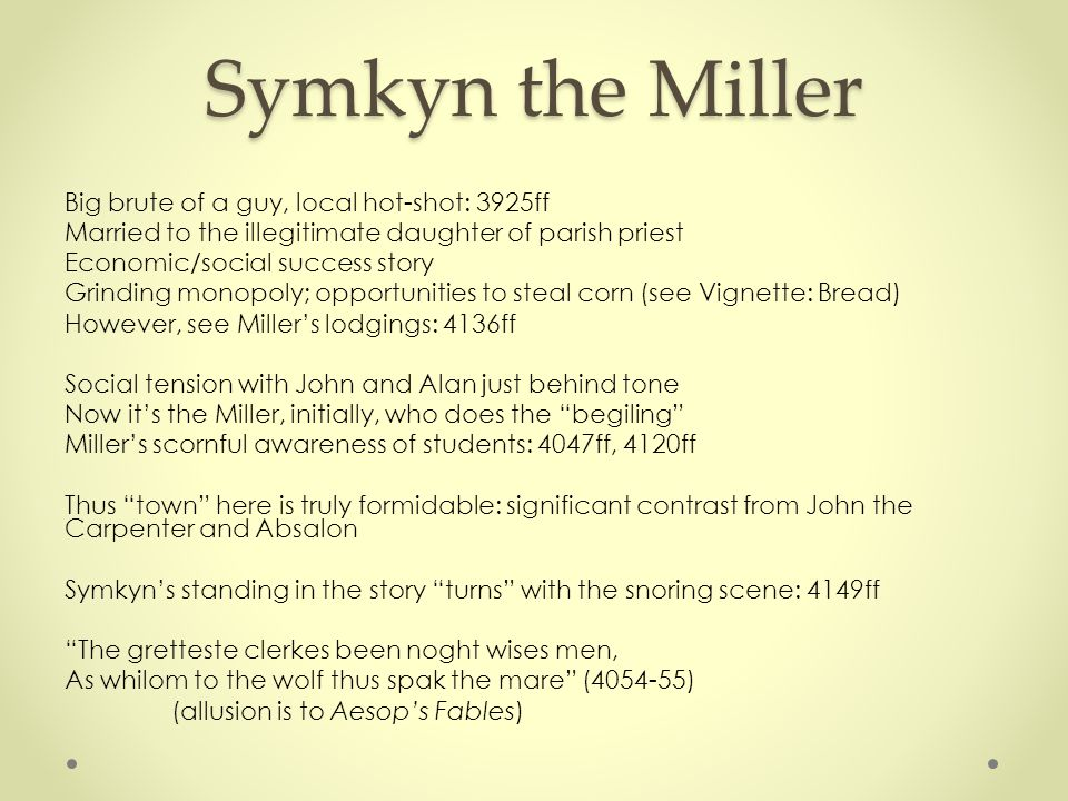 Symkyn the Miller Big brute of a guy, local hot-shot: 3925ff Married to the illegitimate daughter of parish priest Economic/social success story Grind