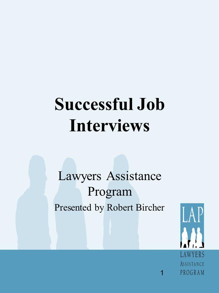 Successful Job Interviews Lawyers Assistance Program Presented by Robert Bircher 1
