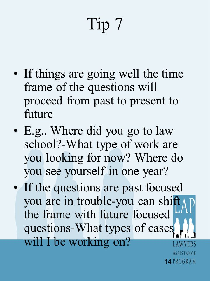 Tip 7 If things are going well the time frame of the questions will proceed from past to present to future E.g..