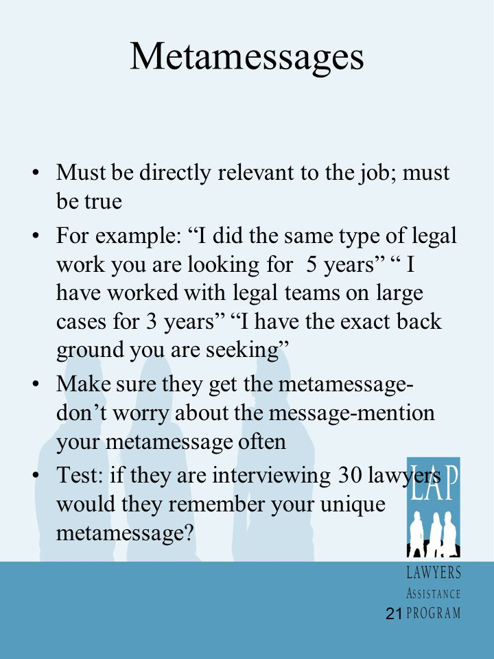 Metamessages Must be directly relevant to the job; must be true For example: I did the same type of legal work you are looking for 5 years I have worked with legal teams on large cases for 3 years I have the exact back ground you are seeking Make sure they get the metamessage- don't worry about the message-mention your metamessage often Test: if they are interviewing 30 lawyers would they remember your unique metamessage.