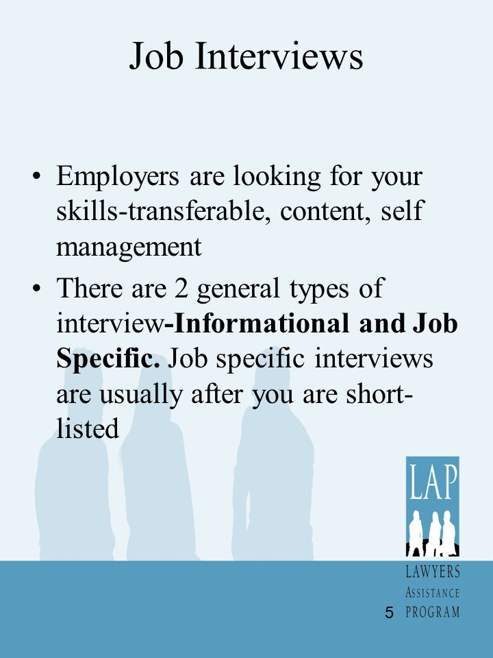 Job Interviews Employers are looking for your skills-transferable, content, self management There are 2 general types of interview-Informational and Job Specific.
