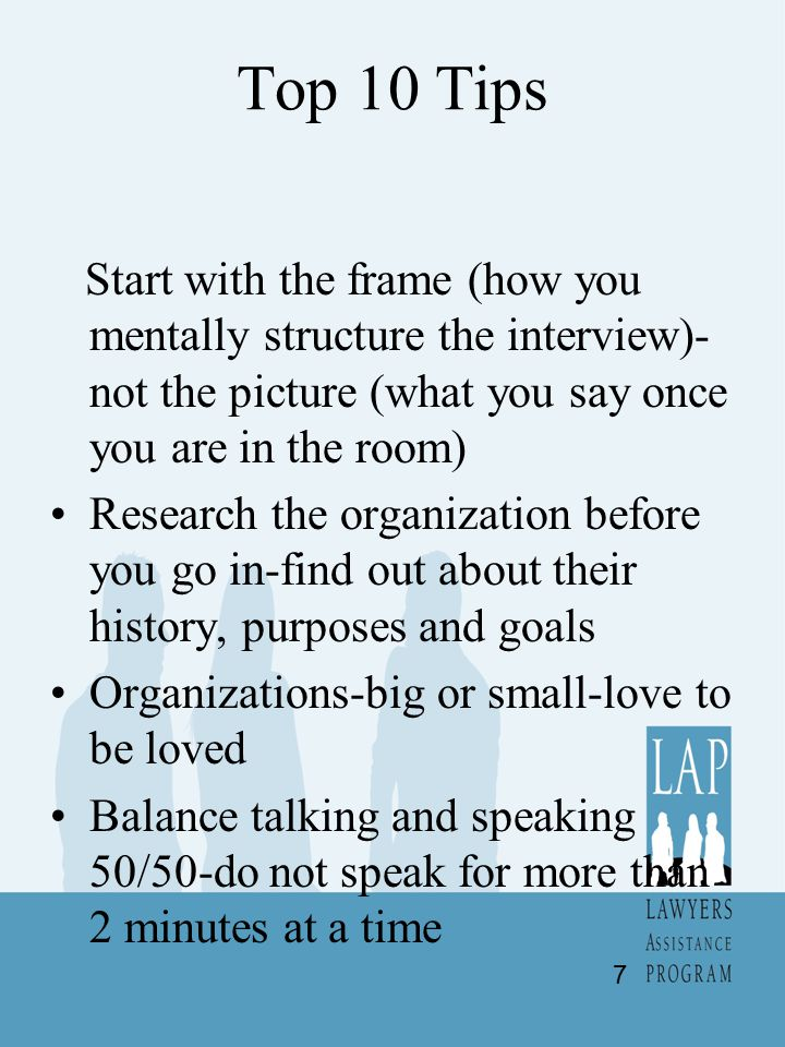 Top 10 Tips Start with the frame (how you mentally structure the interview)- not the picture (what you say once you are in the room) Research the organization before you go in-find out about their history, purposes and goals Organizations-big or small-love to be loved Balance talking and speaking 50/50-do not speak for more than 2 minutes at a time 7