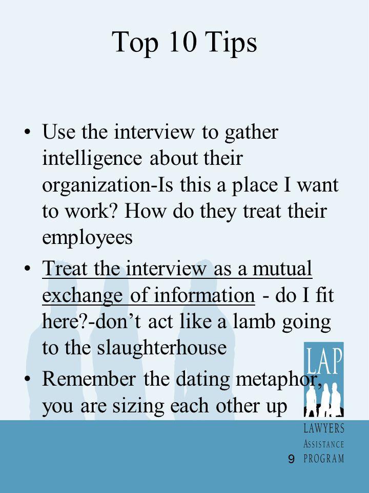 Top 10 Tips Use the interview to gather intelligence about their organization-Is this a place I want to work.
