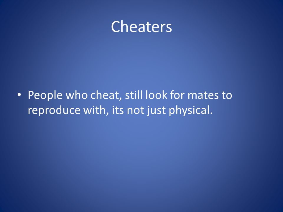 Cheaters People who cheat, still look for mates to reproduce with, its not just physical.