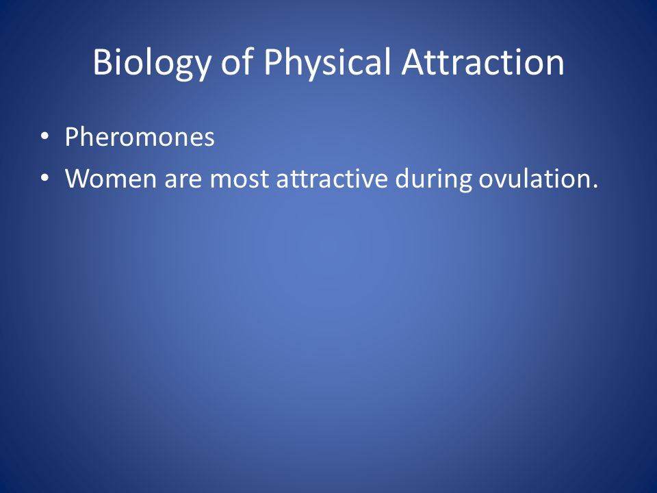 Biology of Physical Attraction Pheromones Women are most attractive during ovulation.