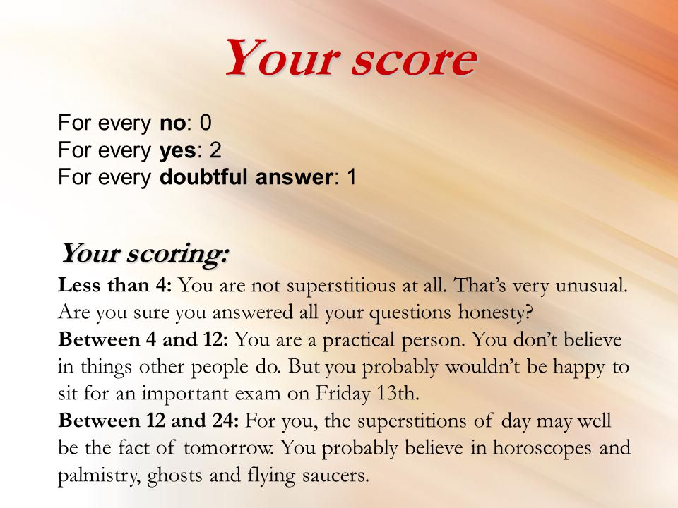 Your score For every no: 0 For every yes: 2 For every doubtful answer: 1 Your scoring: Your scoring: Less than 4: You are not superstitious at all.