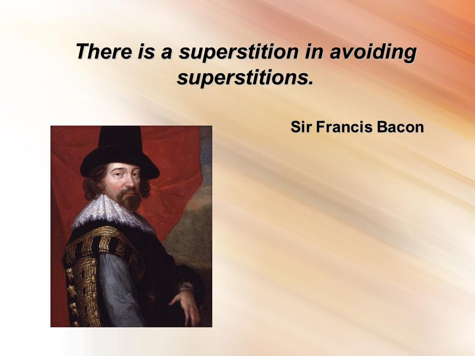 There is a superstition in avoiding superstitions. Sir Francis Bacon