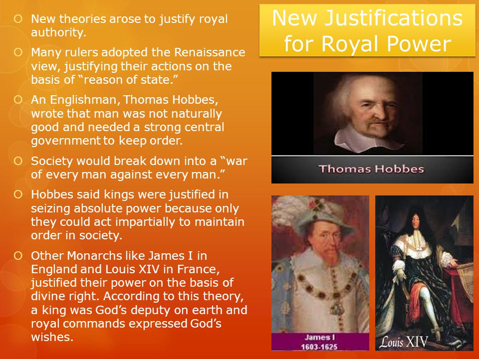 New Justifications for Royal Power  New theories arose to justify royal authority.  Many rulers adopted the Renaissance view, justifying their actio