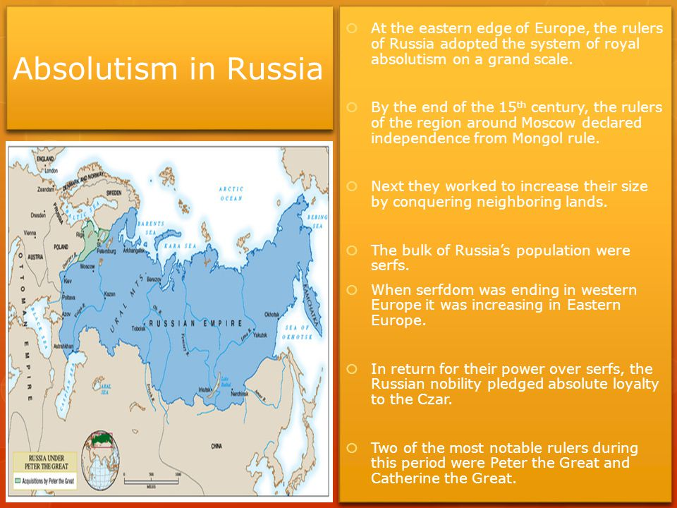 Absolutism in Russia  At the eastern edge of Europe, the rulers of Russia adopted the system of royal absolutism on a grand scale.  By the end of th