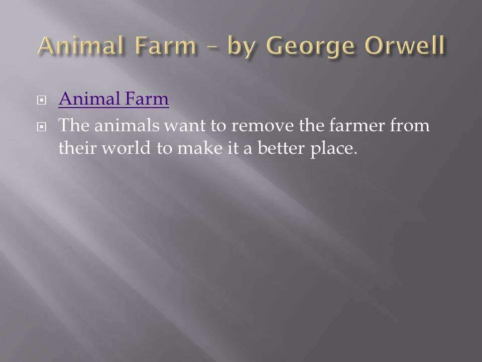  Animal Farm Animal Farm  The animals want to remove the farmer from their world to make it a better place.