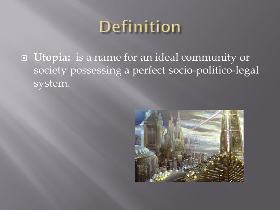  Utopia: is a name for an ideal community or society possessing a perfect socio-politico-legal system.