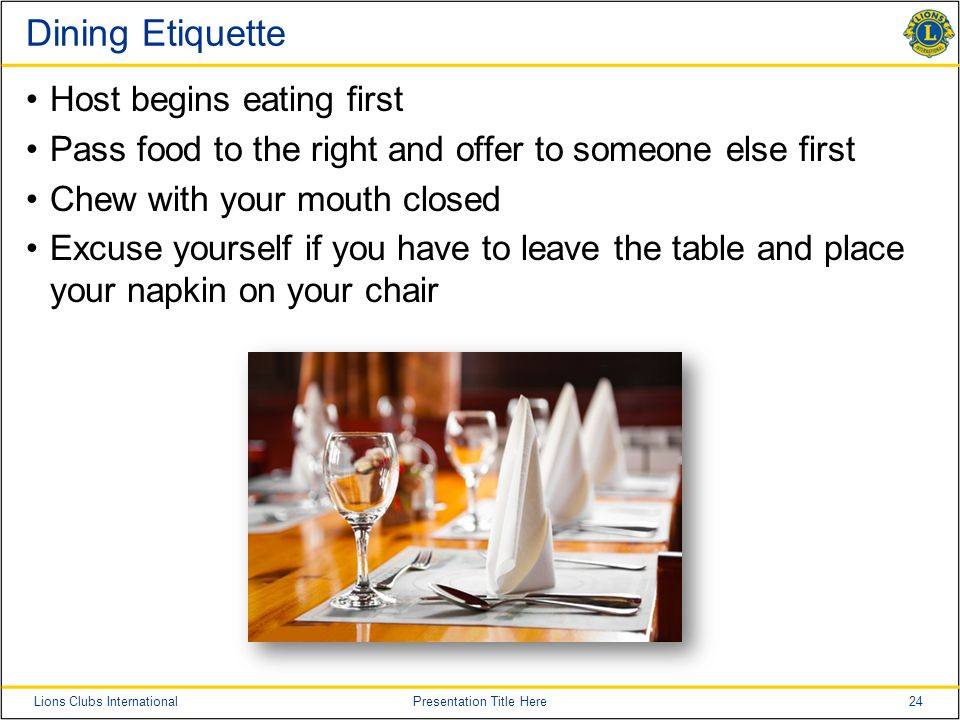 24Lions Clubs InternationalPresentation Title Here Dining Etiquette Host begins eating first Pass food to the right and offer to someone else first Chew with your mouth closed Excuse yourself if you have to leave the table and place your napkin on your chair