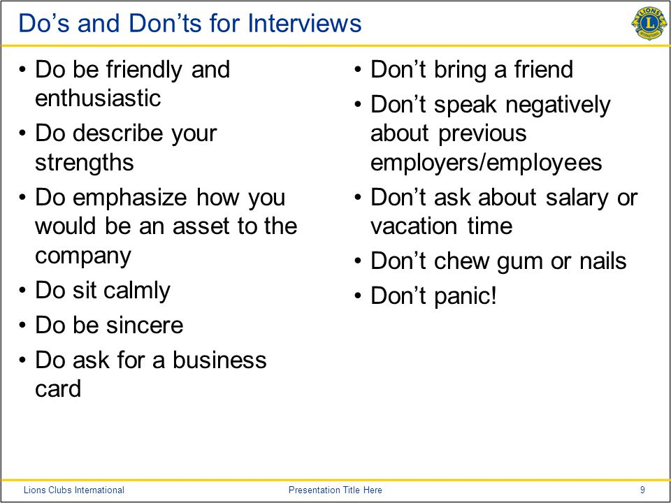 9Lions Clubs InternationalPresentation Title Here Do's and Don'ts for Interviews Do be friendly and enthusiastic Do describe your strengths Do emphasize how you would be an asset to the company Do sit calmly Do be sincere Do ask for a business card Don't bring a friend Don't speak negatively about previous employers/employees Don't ask about salary or vacation time Don't chew gum or nails Don't panic!