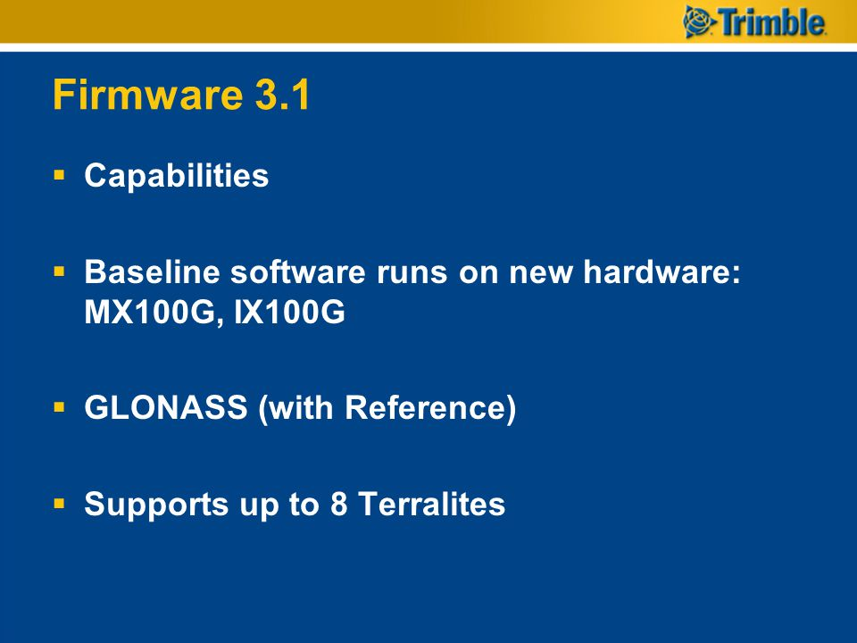 Firmware 3.1  Capabilities  Baseline software runs on new hardware: MX100G, IX100G  GLONASS (with Reference)  Supports up to 8 Terralites