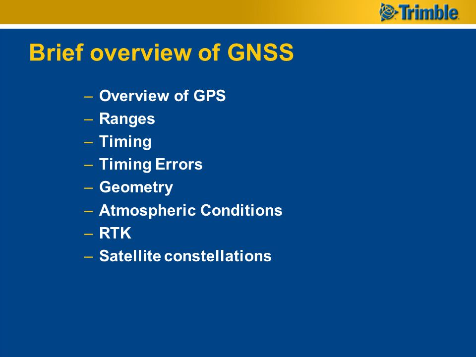 Brief overview of GNSS –Overview of GPS –Ranges –Timing –Timing Errors –Geometry –Atmospheric Conditions –RTK –Satellite constellations