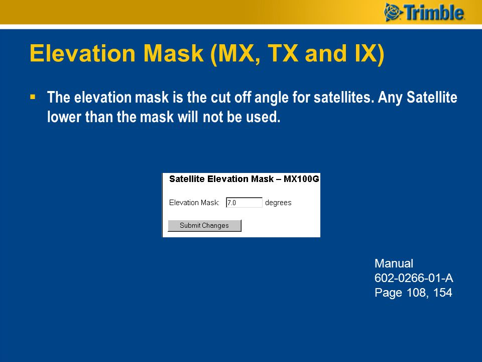 Elevation Mask (MX, TX and IX)  The elevation mask is the cut off angle for satellites. Any Satellite lower than the mask will not be used. Manual 60