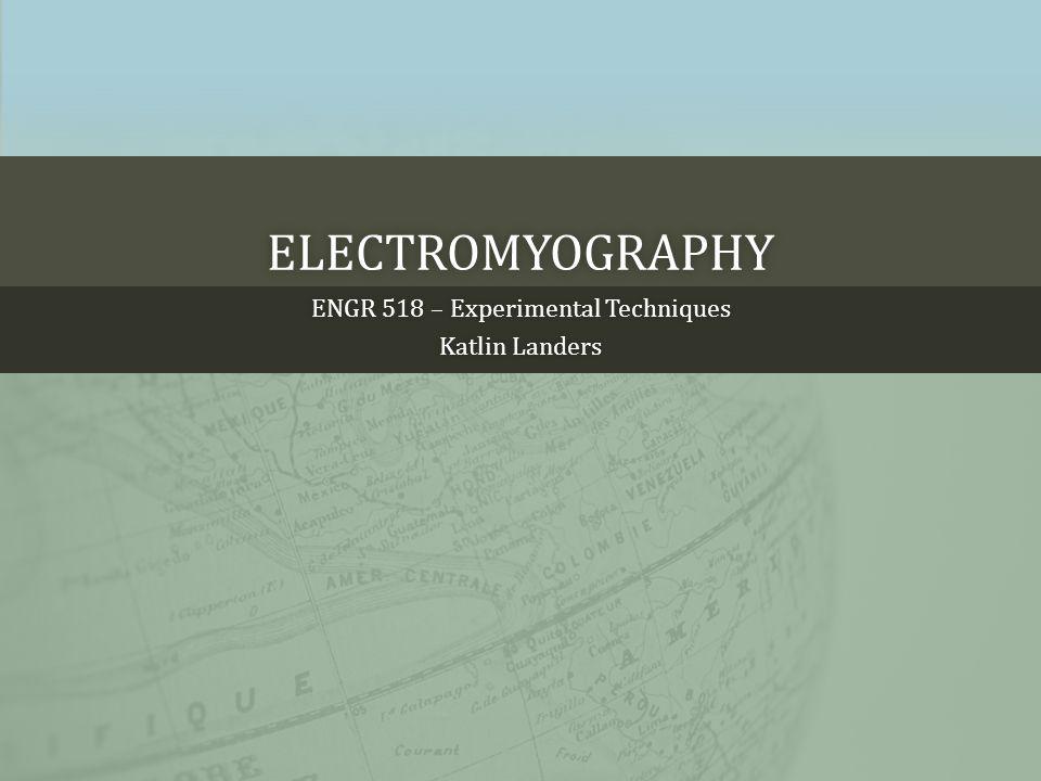 ENGR 518 – Experimental TechniquesENGR 518 – Experimental Techniques Katlin LandersKatlin Landers ELECTROMYOGRAPHY