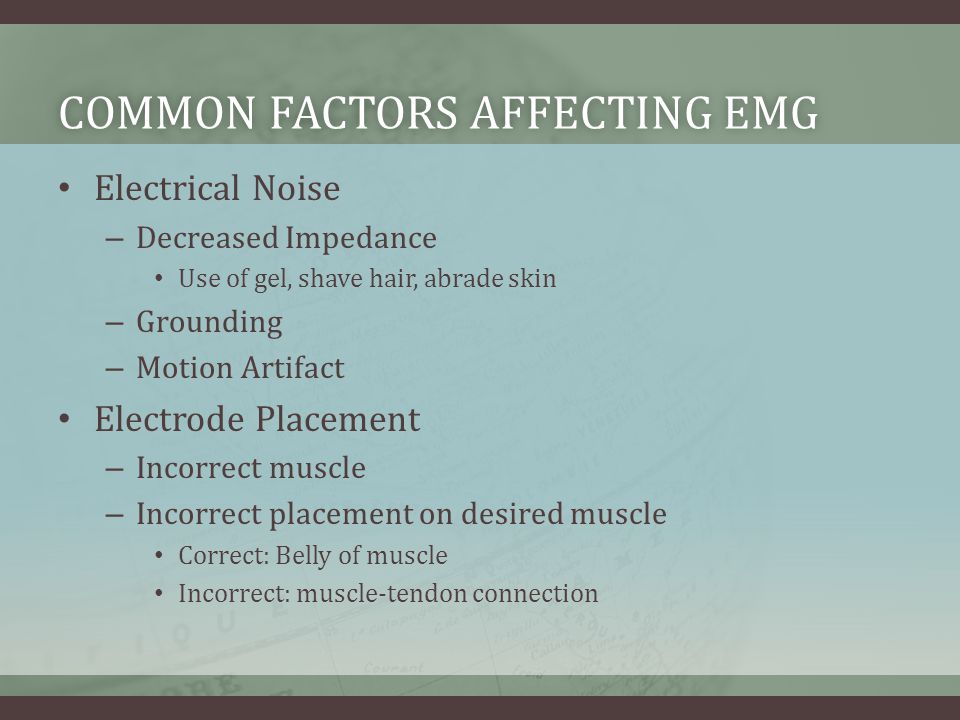 COMMON FACTORS AFFECTING EMGCOMMON FACTORS AFFECTING EMG Electrical Noise – Decreased Impedance Use of gel, shave hair, abrade skin – Grounding – Motion Artifact Electrode Placement – Incorrect muscle – Incorrect placement on desired muscle Correct: Belly of muscle Incorrect: muscle-tendon connection
