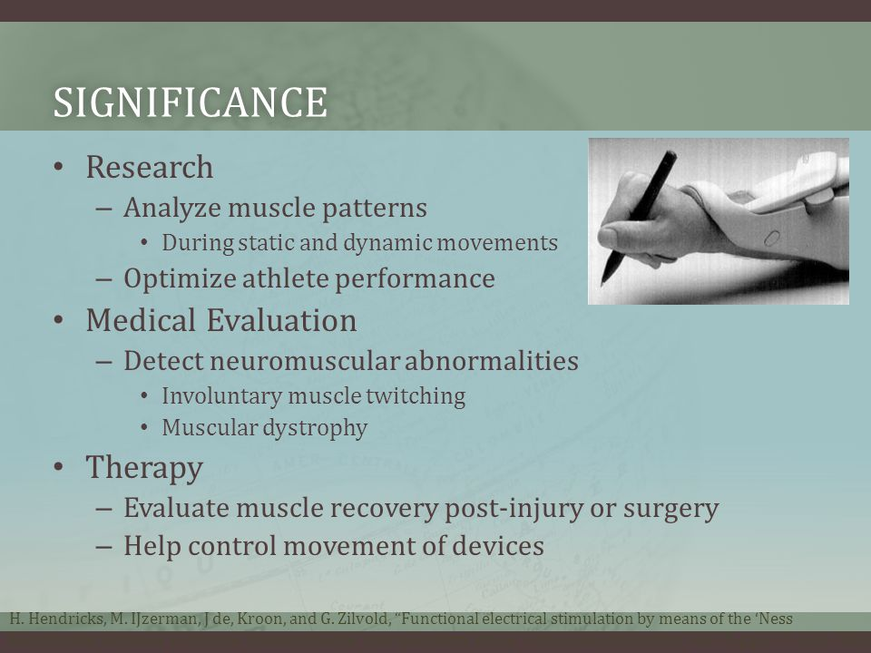 SIGNIFICANCE Research – Analyze muscle patterns During static and dynamic movements – Optimize athlete performance Medical Evaluation – Detect neuromuscular abnormalities Involuntary muscle twitching Muscular dystrophy Therapy – Evaluate muscle recovery post-injury or surgery – Help control movement of devices H.