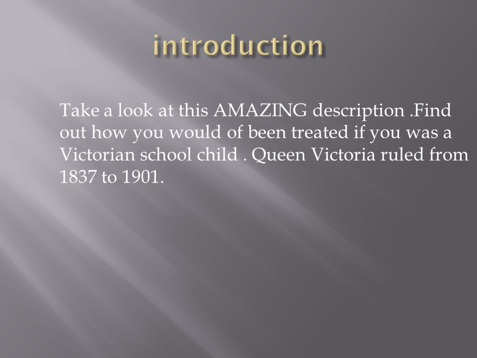 Take a look at this AMAZING description.Find out how you would of been treated if you was a Victorian school child.