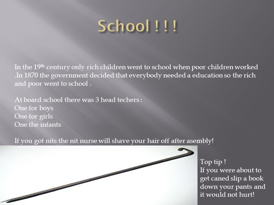 In the 19 th century only rich children went to school when poor children worked.In 1870 the government decided that everybody needed a education so the rich and poor went to school.