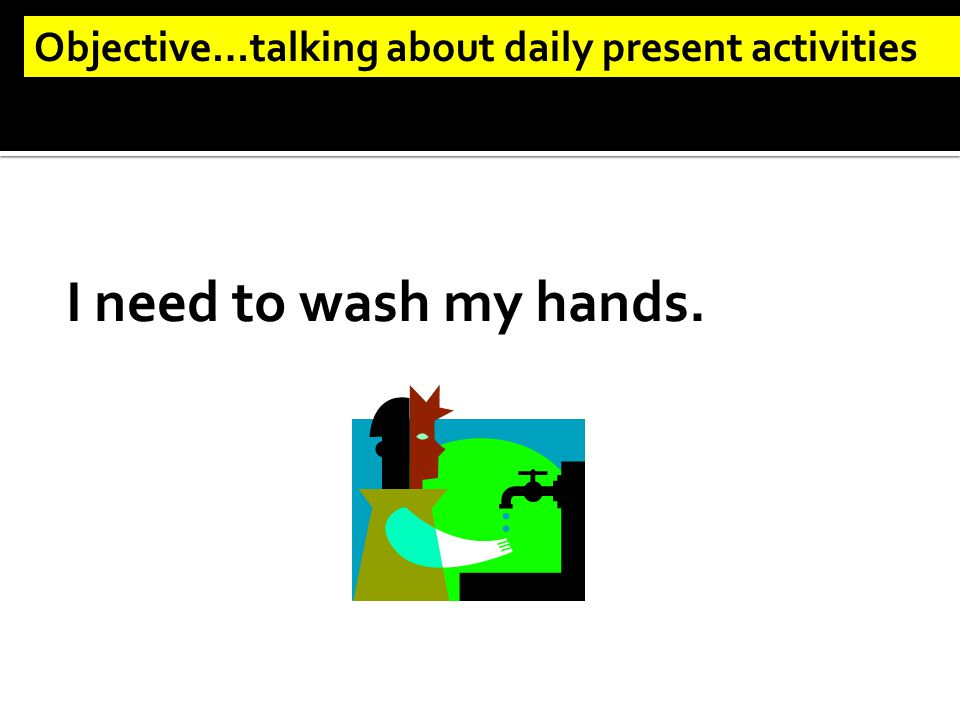 I need to wash my hands. Objective…talking about daily present activities