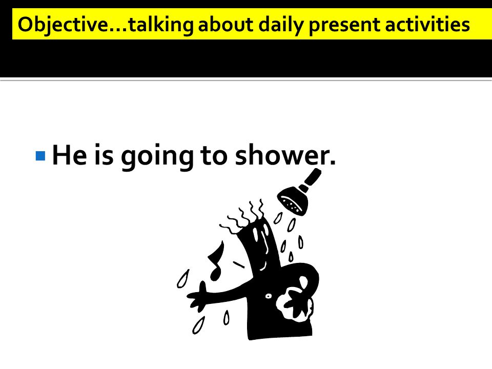  He is going to shower. Objective…talking about daily present activities