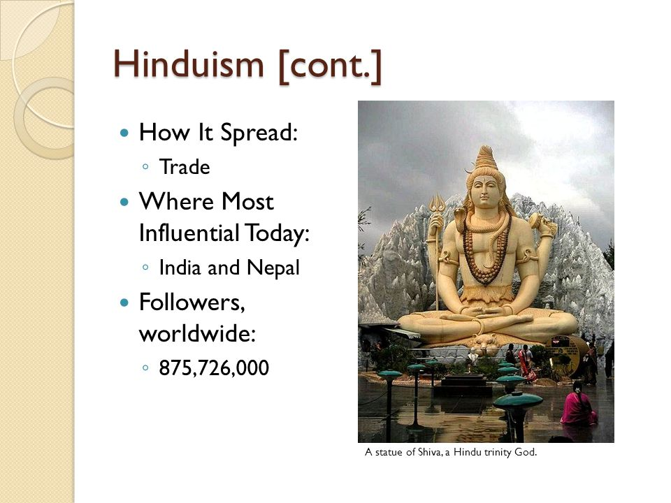 Hinduism [cont.] How It Spread: ◦ Trade Where Most Influential Today: ◦ India and Nepal Followers, worldwide: ◦ 875,726,000 A statue of Shiva, a Hindu trinity God.