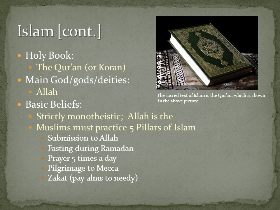 Holy Book: The Qur an (or Koran) Main God/gods/deities: Allah Basic Beliefs: Strictly monotheistic; Allah is the Muslims must practice 5 Pillars of Islam Submission to Allah Fasting during Ramadan Prayer 5 times a day Pilgrimage to Mecca Zakat (pay alms to needy) The sacred text of Islam is the Qur'an, which is shown in the above picture.