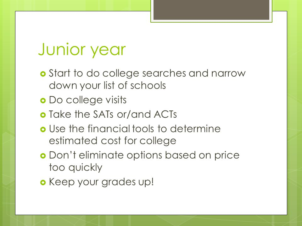 Junior year  Start to do college searches and narrow down your list of schools  Do college visits  Take the SATs or/and ACTs  Use the financial tools to determine estimated cost for college  Don't eliminate options based on price too quickly  Keep your grades up!