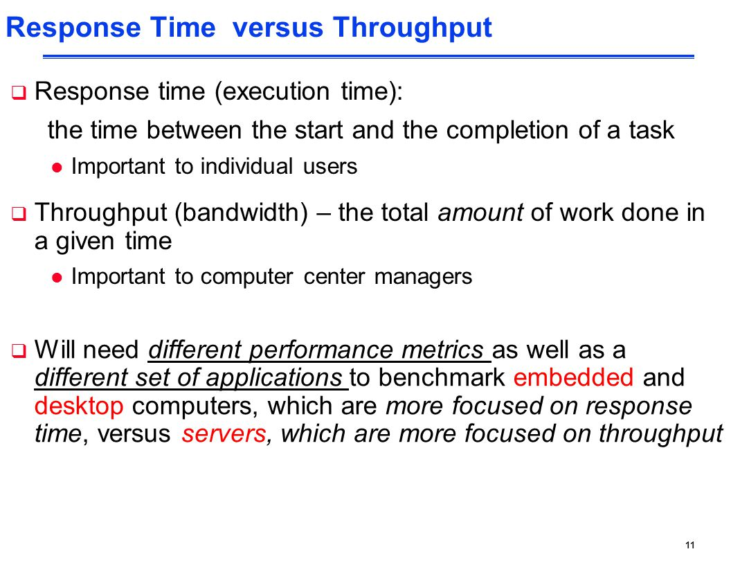 11 Response Time versus Throughput  Response time (execution time): the time between the start and the completion of a task l Important to individual