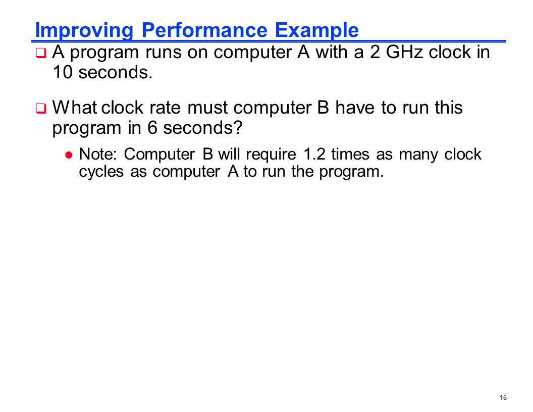 16 Improving Performance Example  A program runs on computer A with a 2 GHz clock in 10 seconds.  What clock rate must computer B have to run this p