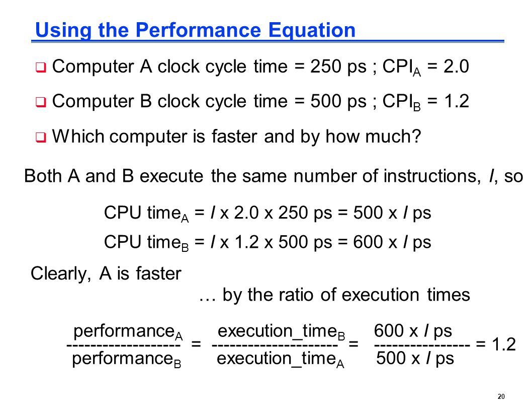 20 Using the Performance Equation Both A and B execute the same number of instructions, I, so CPU time A = I x 2.0 x 250 ps = 500 x I ps CPU time B = I x 1.2 x 500 ps = 600 x I ps Clearly, A is faster … by the ratio of execution times performance A execution_time B 600 x I ps ------------------- = --------------------- = ---------------- = 1.2 performance B execution_time A 500 x I ps  Computer A clock cycle time = 250 ps ; CPI A = 2.0  Computer B clock cycle time = 500 ps ; CPI B = 1.2  Which computer is faster and by how much.