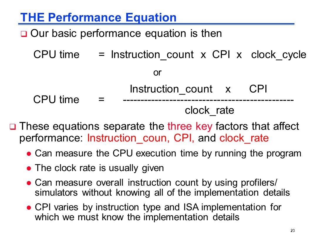 23 THE Performance Equation  Our basic performance equation is then CPU time = Instruction_count x CPI x clock_cycle Instruction_count x CPI clock_ra