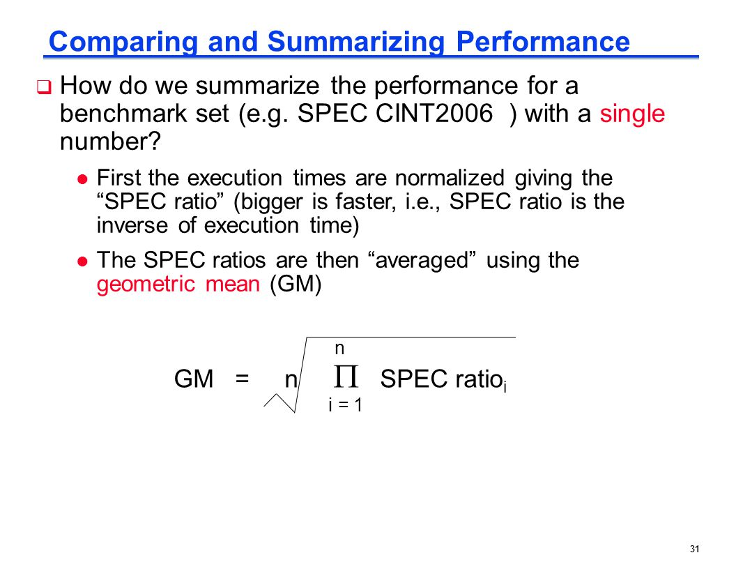 31 Comparing and Summarizing Performance  How do we summarize the performance for a benchmark set (e.g. SPEC CINT2006 ) with a single number? l First